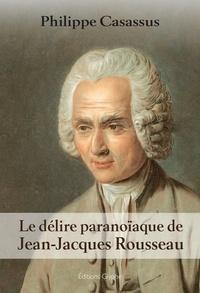 Philippe Casassus - Le délire paranoïaque de Jean-Jacques Rousseau.