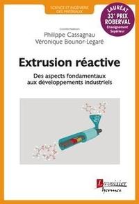 Philippe Cassagnau et Véronique Bounor-Legaré - Extrusion réactive - Des aspects fondamentaux aux développements industriels.