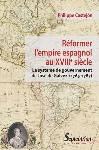 Réformer l'empire espagnol au XVIIIe siècle. Le système de gouvernement de José de Gálvez (1765-1787)