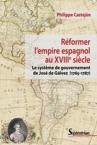 Philippe Castejon - Réformer l'empire espagnol au XVIIIe siècle - Le système de gouvernement de José de Gálvez (1765-1787).