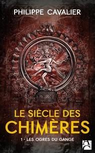 Philippe Cavalier - Le Siècle des chimères Tome 1 : Les Ogres du Gange.