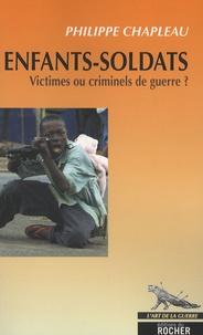 Philippe Chapleau - Enfants-soldats - Victimes ou criminels de guerre ?.