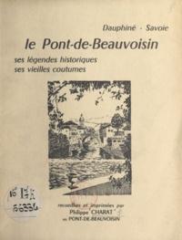 Philippe Charat et Antoine Borrel - Dauphiné, Savoie : le Pont-de-Beauvoisin - Ses légendes historiques, ses vieilles coutumes.