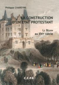 Philippe Chareyre - La construction d'un Etat protestant : le Béarn au XVIe siècle.