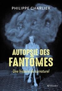 Philippe Charlier - Autopsie des fantômes - Une histoire du surnaturel.
