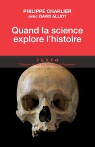 Philippe Charlier et David Alliot - Quand la science explore l'Histoire - Médecine légale et anthropologie.