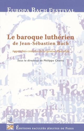 Philippe Charru - Le baroque luthérien de Jean Sébastien Bach - Approches croisées de la recherche d'un style.