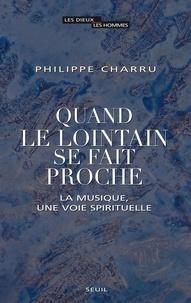 Philippe Charru - Quand le lointain se fait proche - La musique, une voie spirituelle.