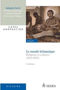 Jacques Carré et Philippe Chassaigne - Le monde britannique - Religions et cultures (1815-1931).
