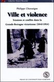 Philippe Chassaigne - Ville et violence - Tensions et conflits dans la Grande-Bretagne victorienne (1840-1914).
