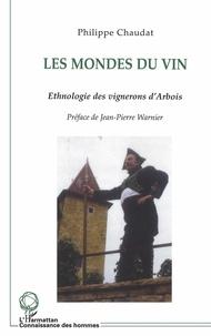 Philippe Chaudat - Les mondes du vin - Ethnologie des vignerons d'Arbois (Jura).