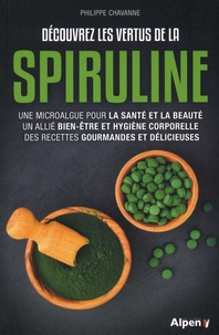 Philippe Chavanne - Découvrez les vertus de la spiruline - Une microalgue pour la santé et la beauté, un allié bien-être et hygiène corporelle, des recettes gourmandes et délicieuses.