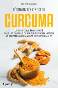 Philippe Chavanne - Découvrez les vertus du curcuma - Une véritable épice-santé, tous les conseils de culture et d'utilisation, 30 recettes gourmandes incontournables.