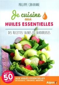 Philippe Chavanne - Je cuisine aux huiles essentielles - Des recettes saines et savoureuses.