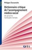 Philippe Chavaroche - Dictionnaire critique de l'accompagnement médico-social des personnes handicapées mentales.