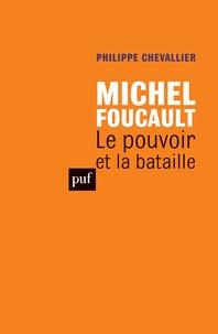 Philippe Chevallier - Michel Foucault - Le pouvoir et la bataille.