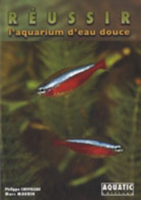 Philippe Chevoleau et Marc Maurin - Réussir l'aquarium d'eau douce.