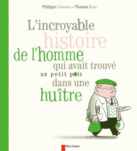 Philippe Ciamous - L'incroyable histoire de l'homme qui avait trouvé un petit pois dans une huitre.