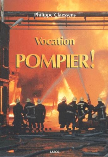 Philippe Claessens - Vocation : Pompier ! - Suivi de Pompiers, des héros de métier.