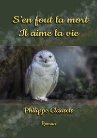 Philippe Clausels - S'EN FOUT LA MORT, IL AIME LA VIE.