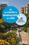 Philippe Clergeau et Nathalie Machon - Où se cache la biodiversité en ville ? - 90 clés pour comprendre la nature en ville.