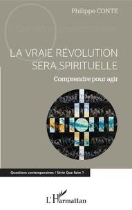 Philippe Conte - La vraie révolution sera spirituelle - Comprendre pour agir.