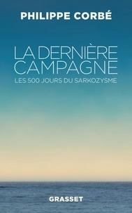 Philippe Corbé - La dernière campagne - Les 500 jours du sarkozysme.