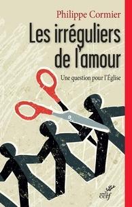 Philippe Cormier - Les irréguliers de l'amour - Une question pour l'Église.