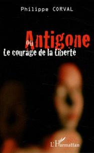 Philippe Corval - Antigone ou le courage de la liberté.