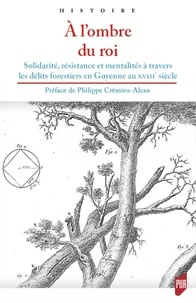 Philippe Crémieu-Alcan - A l'ombre du Roi - Solidarité, résistance et mentalités à travers les délits forestiers en Guyenne au XVIIIe siècle.