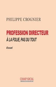 Philippe Crognier - Profession directeur - A la folie, pas du tout.