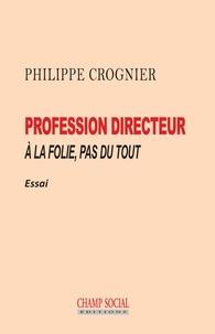 Philippe Crognier - Profession directeur - À la folie, pas du tout.