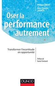 Philippe Crouÿ et Jean-François Lhérété - Oser la performance autrement - Transformer l'incertitude en opportunité.
