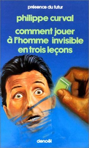 Philippe Curval - Comment jouer à l'homme invisible en trois leçons.