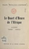 Philippe d'Estailleur-Chanteraine - Le quart d'heure de l'Afrique - Maroc, Algérie, Tunisie.