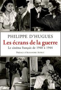 Philippe d' Hugues - Les écrans de la guerre - Le cinéma français de 1940 à 1944.