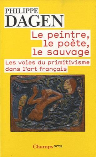 Philippe Dagen - Le peintre, le poète, le sauvage - Les voies du primitivisme dans l'art français.