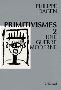 Philippe Dagen - Primitivismes - Tome 2, Une guerre moderne.