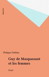 Philippe Dahhan - Guy de Maupassant et les femmes.
