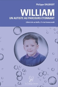 Philippe Dalbigot - William : un autiste au parcours étonnant - Libéré de sa bulle, il s'est transcendé.