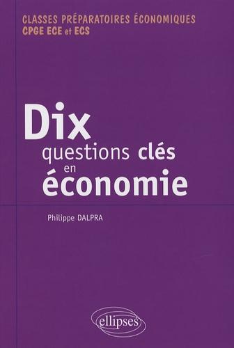 Philippe Dalpra - Dix questions clés en économie et leurs solutions mathématiques - Classes préparatoires économiques CPGE ECE et ECS.