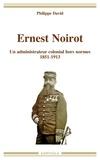 Philippe David - Ernest Noirot (1851-1913) - Un administrateur colonial hors normes.