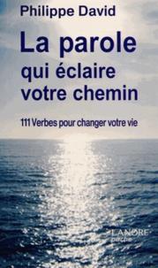 Philippe David - La parole qui éclaire votre chemin - 111 Verbes pour changer votre vie.