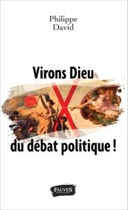 Philippe David - Virons Dieu du débat politique !.