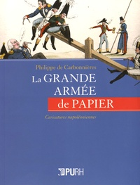 Philippe de Carbonnières - La grande armée de papier - Caricatures napoléoniennes.
