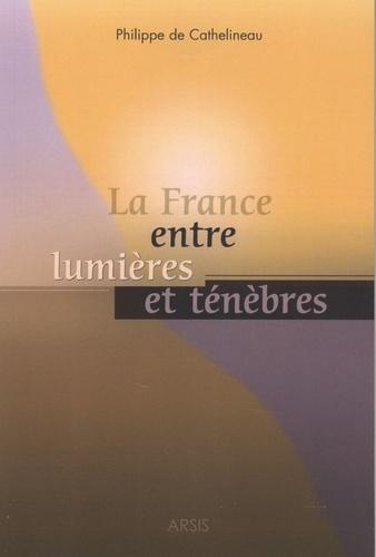 Philippe de Cathelineau - La France entre lumières et ténèbres.