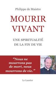 Philippe de Maistre - Mourir vivant - Une spiritualité de la fin de vie.