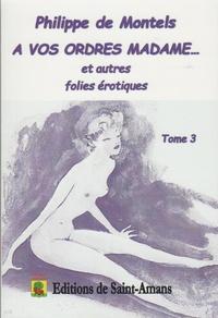 Philippe de Montels - A vos ordres madame... et autres folies érotiques Tome 3 : .