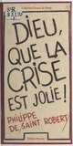 Philippe de Saint-Robert - Dieu que la crise est jolie !.