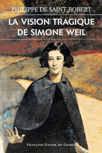 Philippe de Saint-Robert - La vision tragique de Simone Weil.